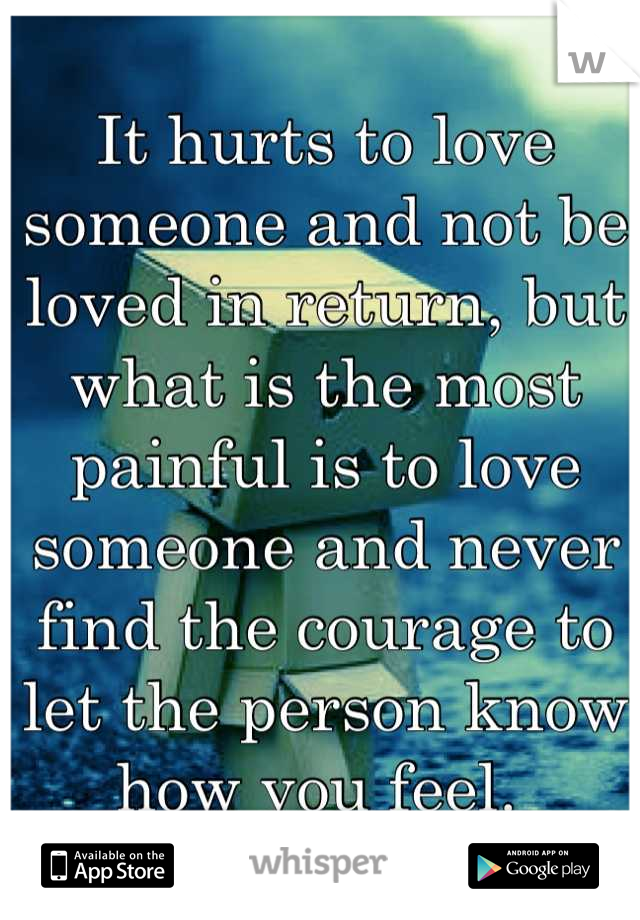 It hurts to love someone and not be loved in return, but what is the most painful is to love someone and never find the courage to let the person know how you feel.