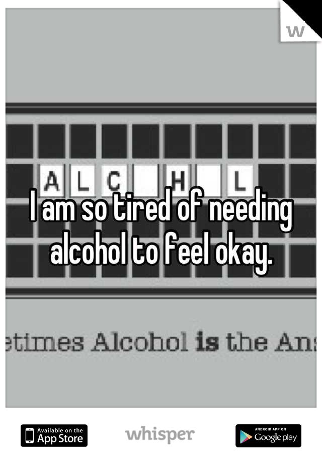 I am so tired of needing alcohol to feel okay.
