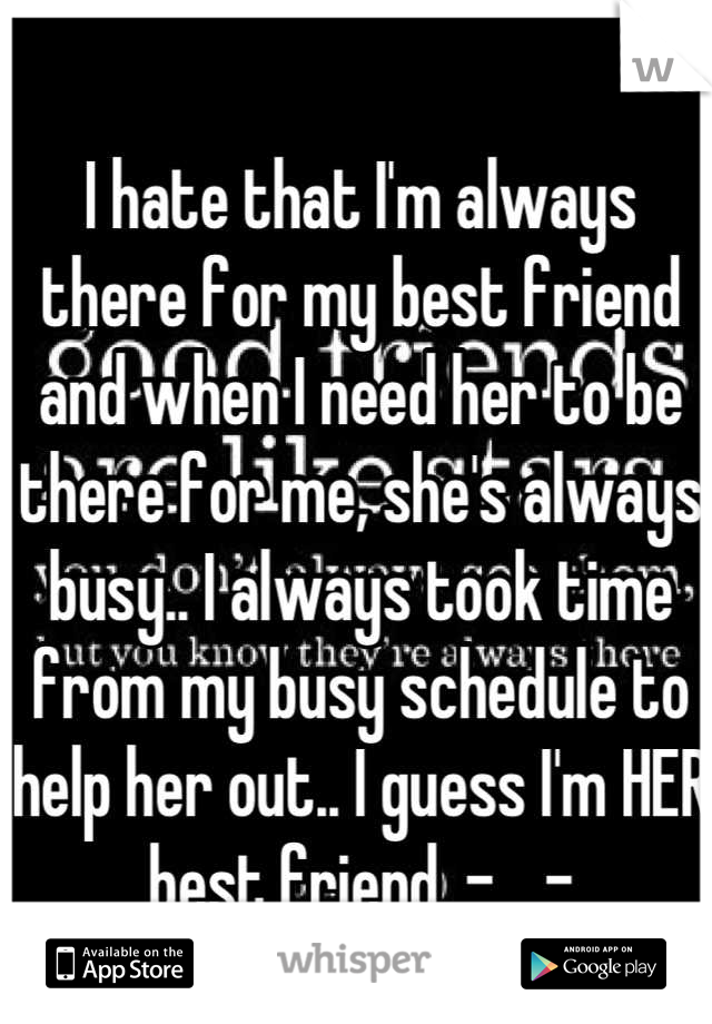 I hate that I'm always there for my best friend and when I need her to be there for me, she's always busy.. I always took time from my busy schedule to help her out.. I guess I'm HER best friend. -__-