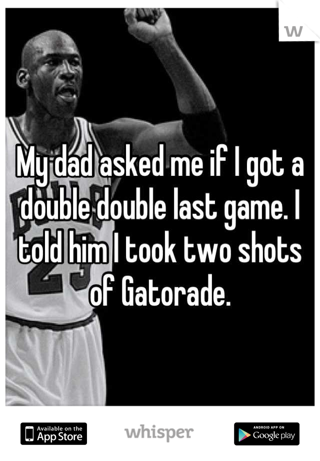 My dad asked me if I got a double double last game. I told him I took two shots of Gatorade.