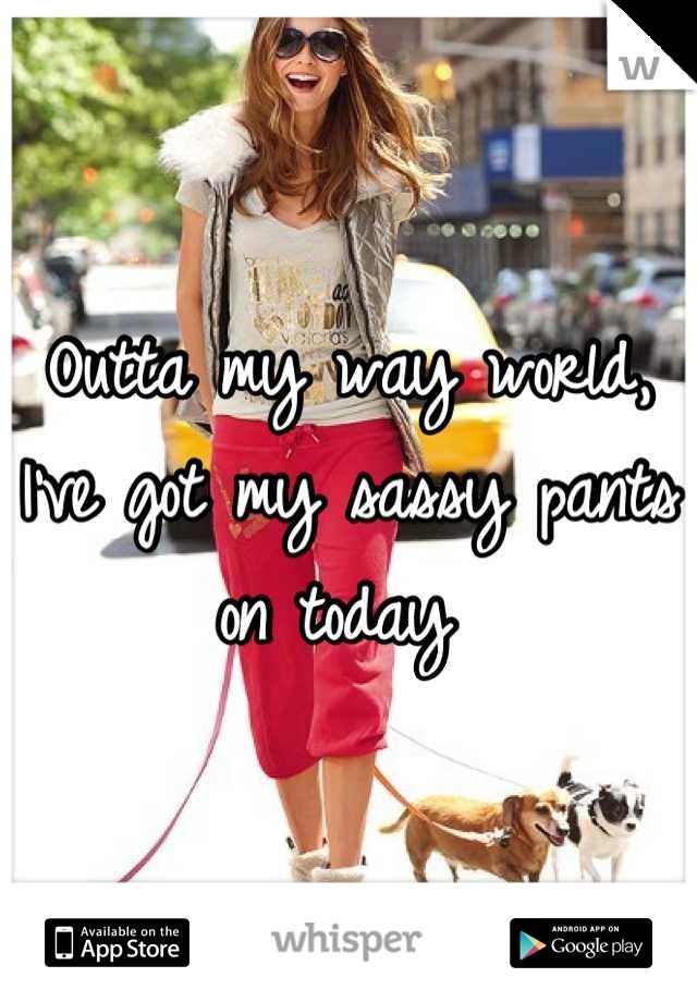 Outta my way world, I've got my sassy pants on today