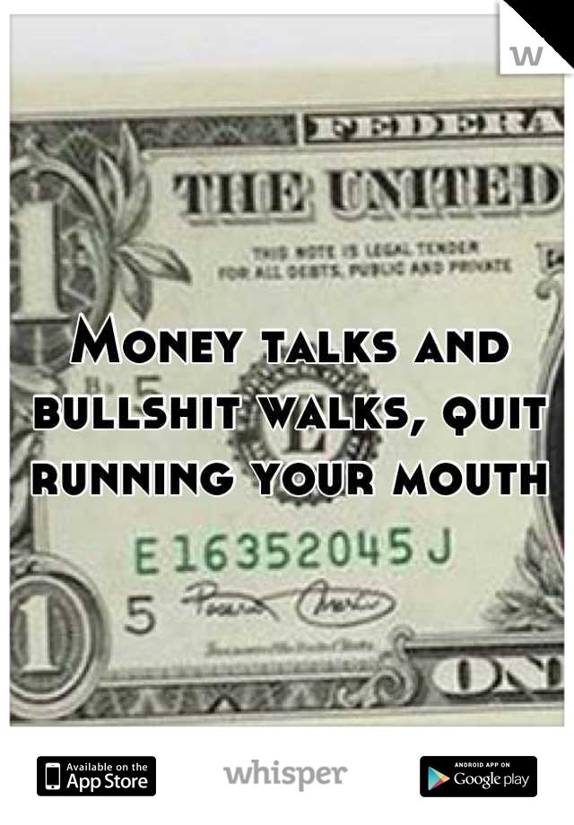Money talks and bullshit walks, quit running your mouth