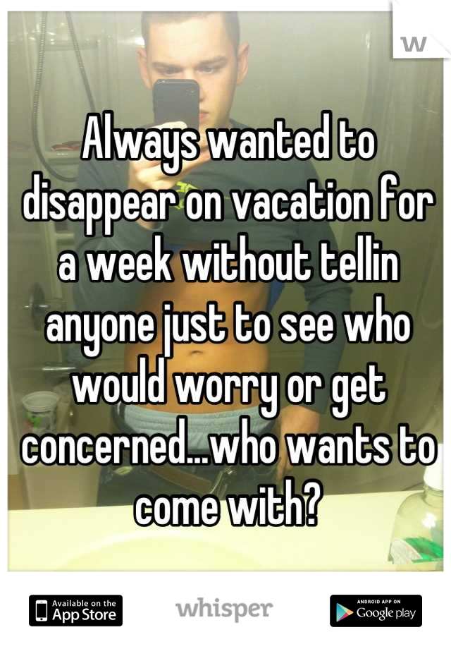 Always wanted to disappear on vacation for a week without tellin anyone just to see who would worry or get concerned...who wants to come with?