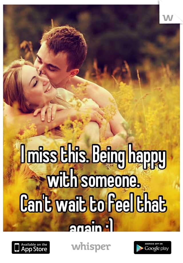 I miss this. Being happy with someone.  Can't wait to feel that again :)