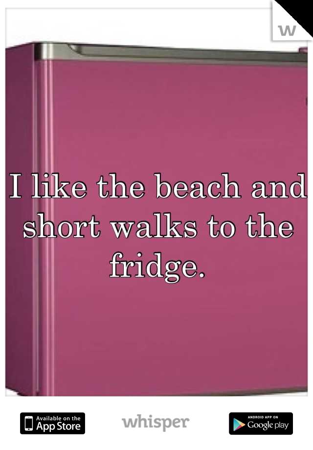 I like the beach and short walks to the fridge.