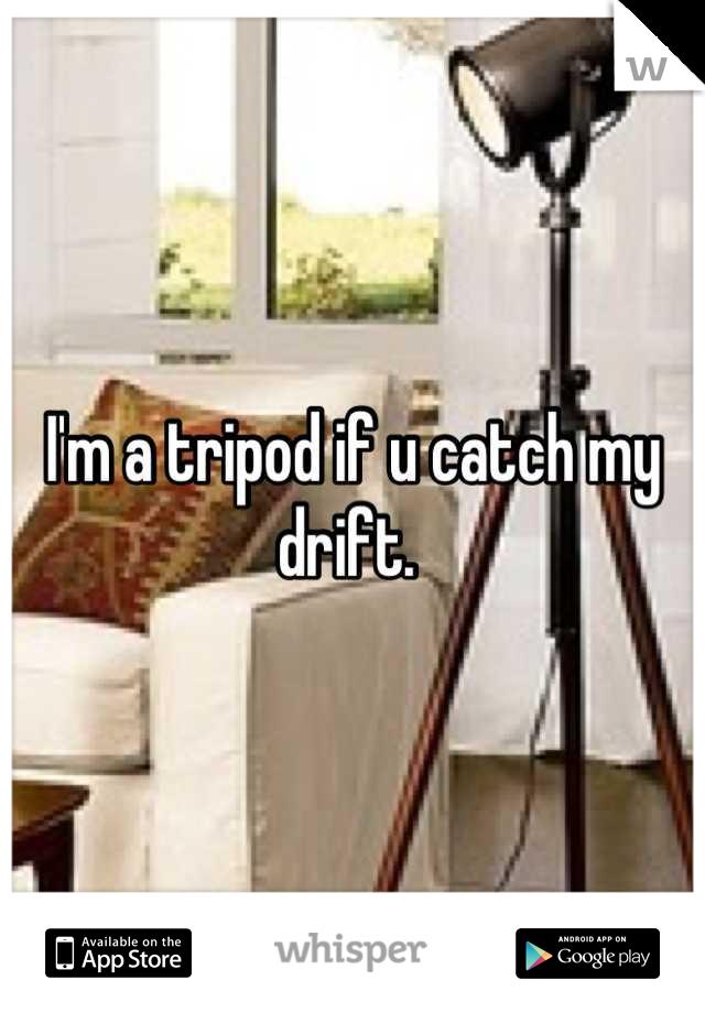I'm a tripod if u catch my drift.