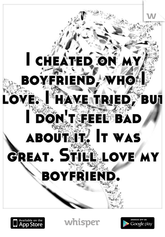 I cheated on my boyfriend, who I love. I have tried, but I don't feel bad about it. It was great. Still love my boyfriend.