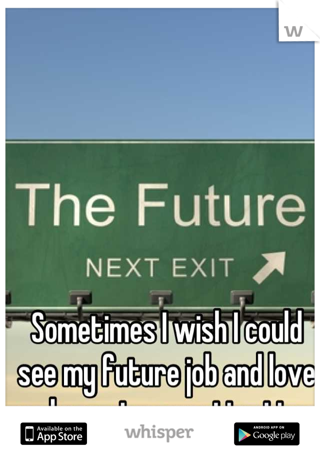 Sometimes I wish I could see my future job and love so I can stop wasting time now.