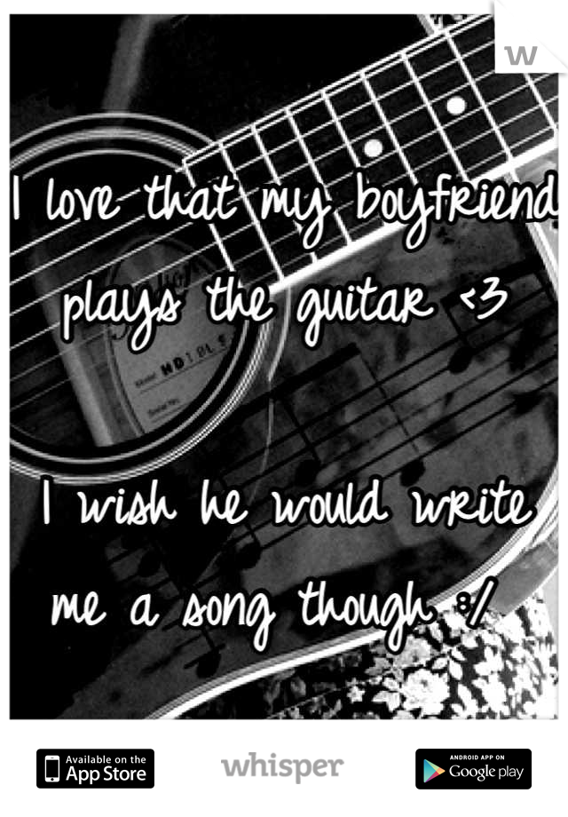 I love that my boyfriend plays the guitar <3  I wish he would write me a song though :/