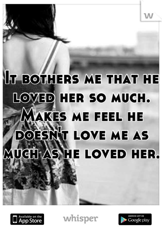 It bothers me that he loved her so much. Makes me feel he doesn't love me as much as he loved her.