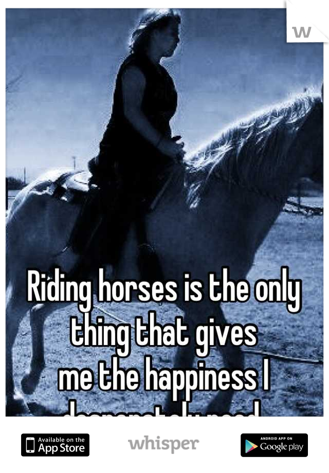 Riding horses is the only thing that gives  me the happiness I desperately need