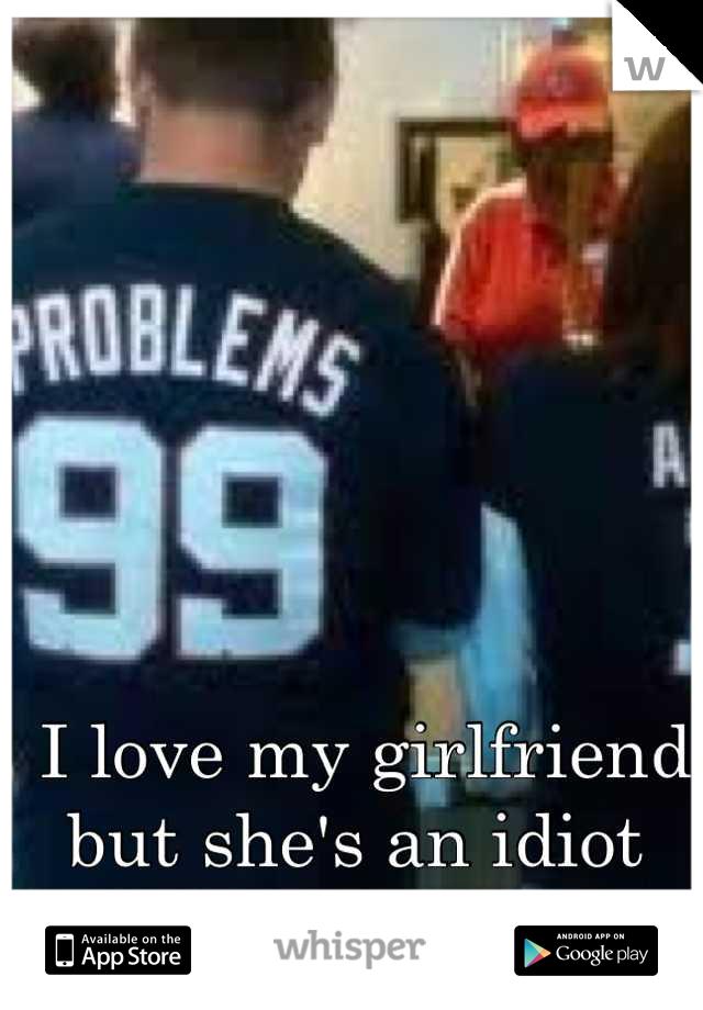 I love my girlfriend but she's an idiot