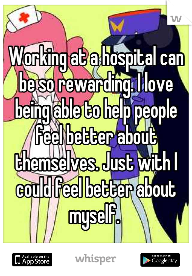 Working at a hospital can be so rewarding. I love being able to help people feel better about themselves. Just with I could feel better about myself.