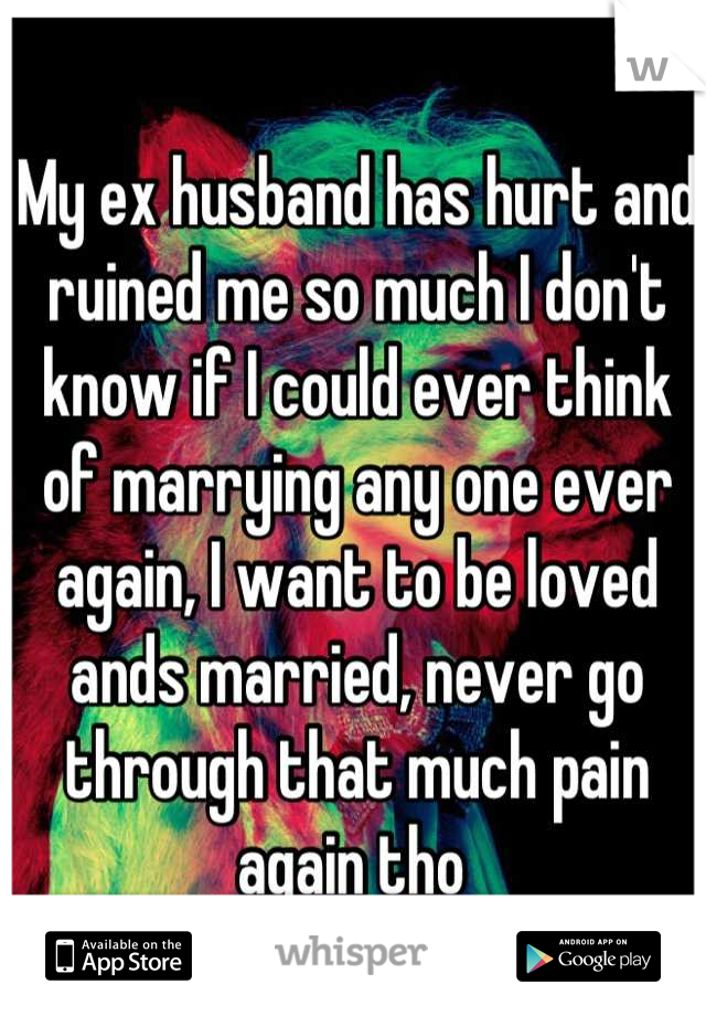 My ex husband has hurt and ruined me so much I don't know if I could ever think of marrying any one ever again, I want to be loved ands married, never go through that much pain again tho