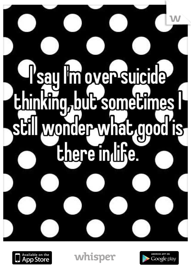 I say I'm over suicide thinking, but sometimes I still wonder what good is there in life.