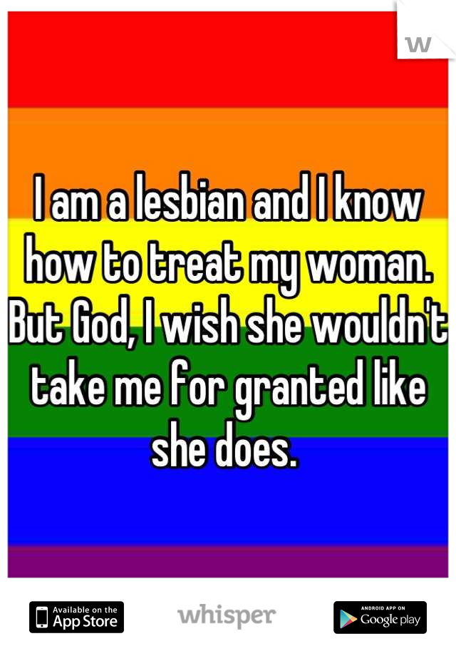 I am a lesbian and I know how to treat my woman. But God, I wish she wouldn't take me for granted like she does.