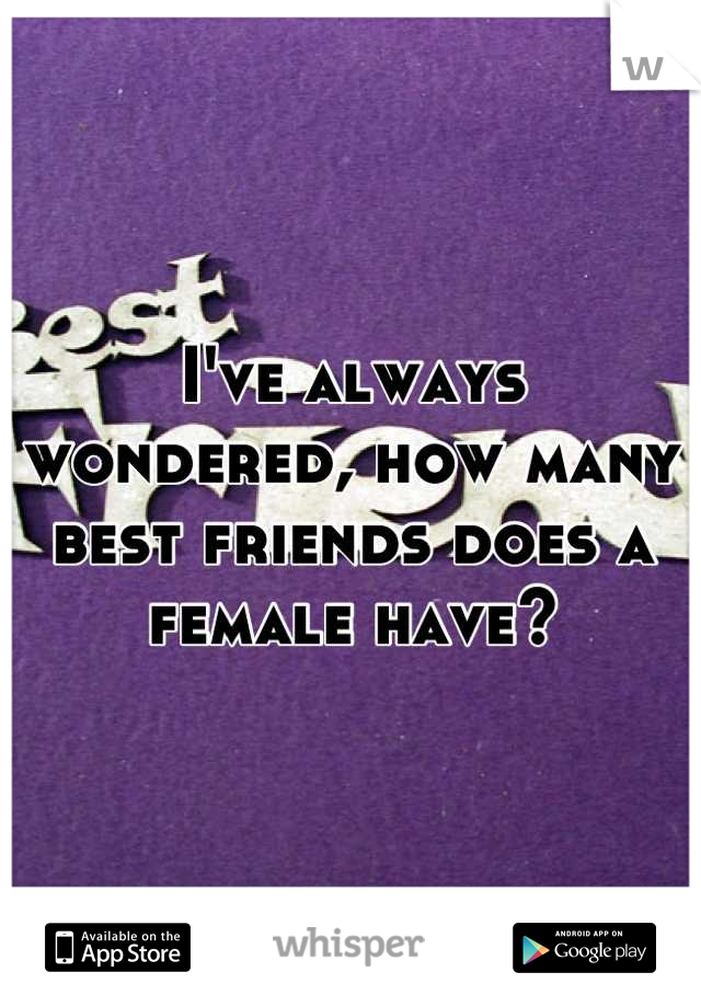 I've always wondered, how many best friends does a female have?