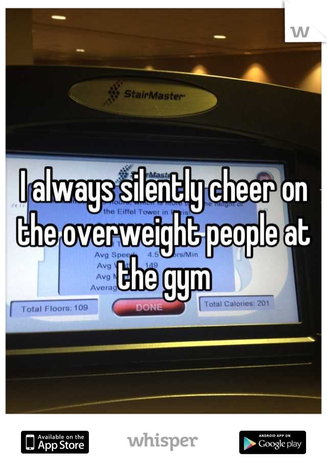 I always silently cheer on the overweight people at the gym