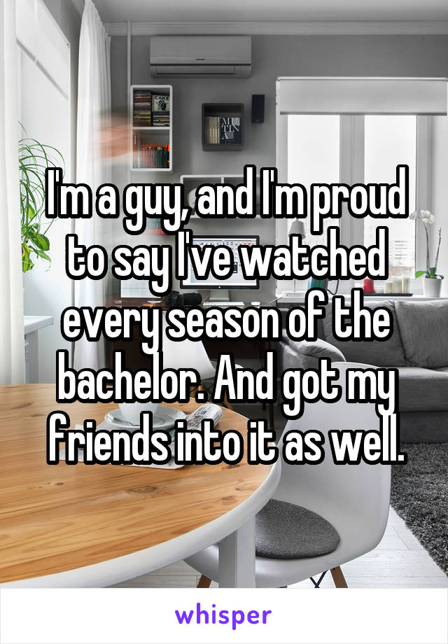 I'm a guy, and I'm proud to say I've watched every season of the bachelor. And got my friends into it as well.