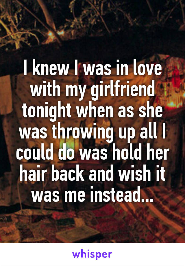 I knew I was in love with my girlfriend tonight when as she was throwing up all I could do was hold her hair back and wish it was me instead...