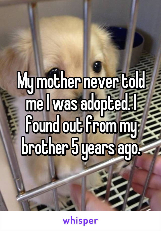 My mother never told me I was adopted. I found out from my brother 5 years ago.