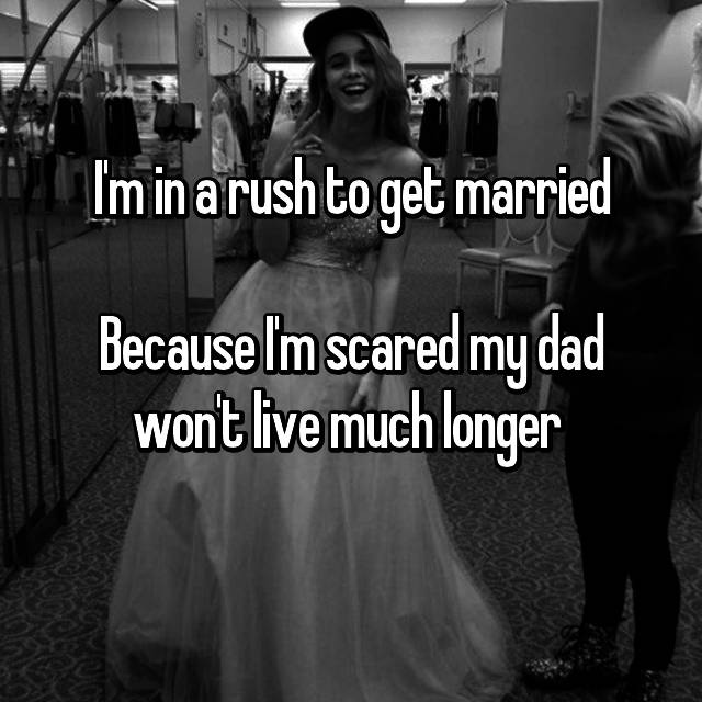 I'm in a rush to get married  Because I'm scared my dad won't live much longer