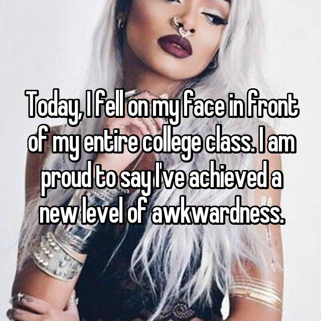 Today, I fell on my face in front of my entire college class. I am proud to say I've achieved a new level of awkwardness.