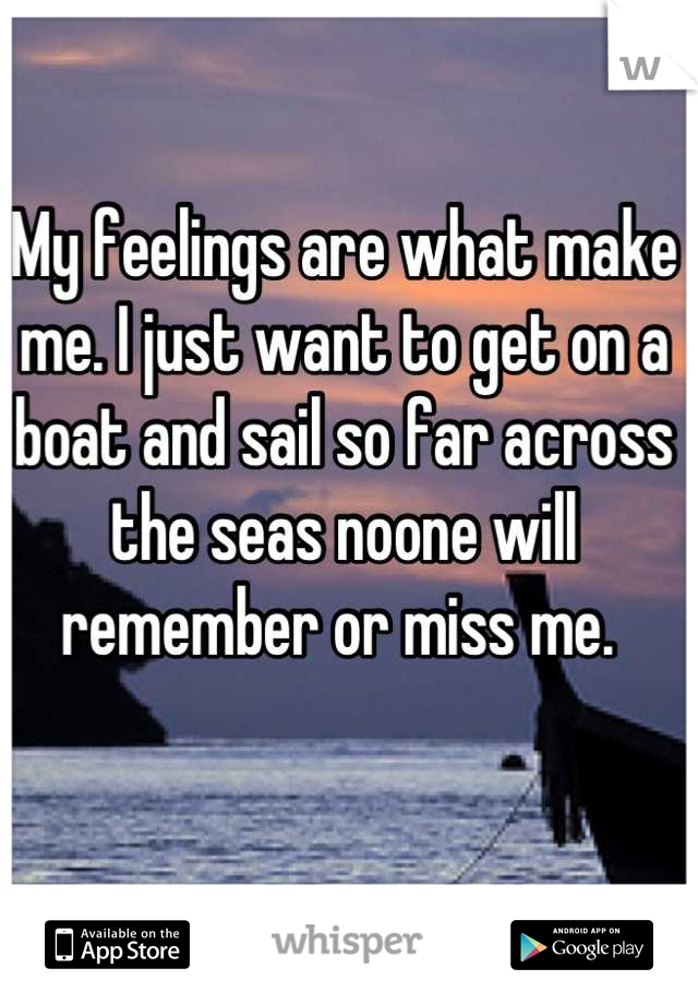 My feelings are what make me. I just want to get on a boat and sail so far across the seas noone will remember or miss me.