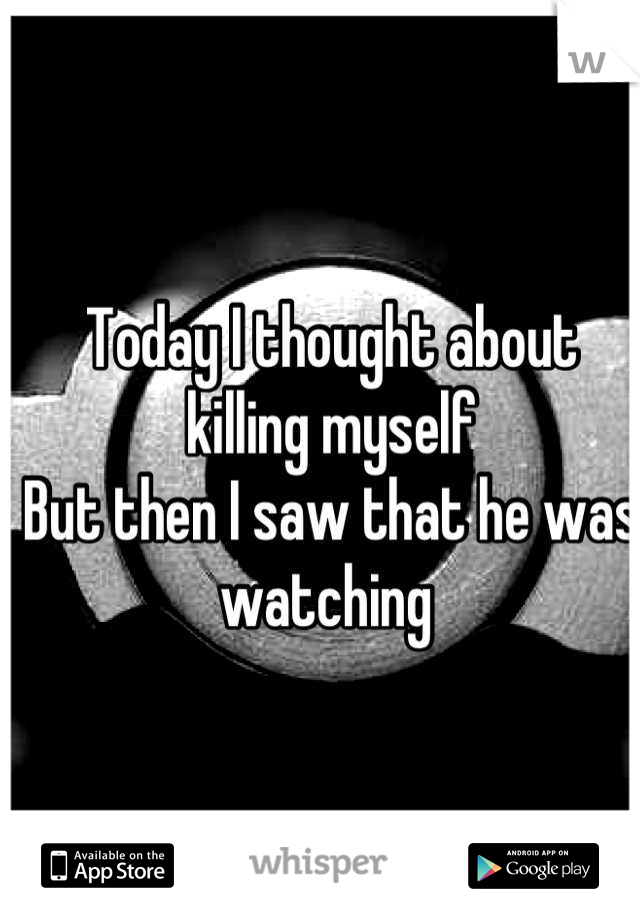 Today I thought about killing myself But then I saw that he was watching