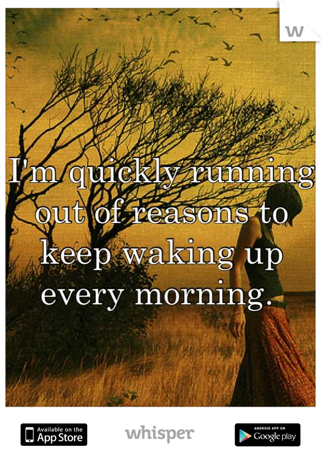 I'm quickly running out of reasons to keep waking up every morning.