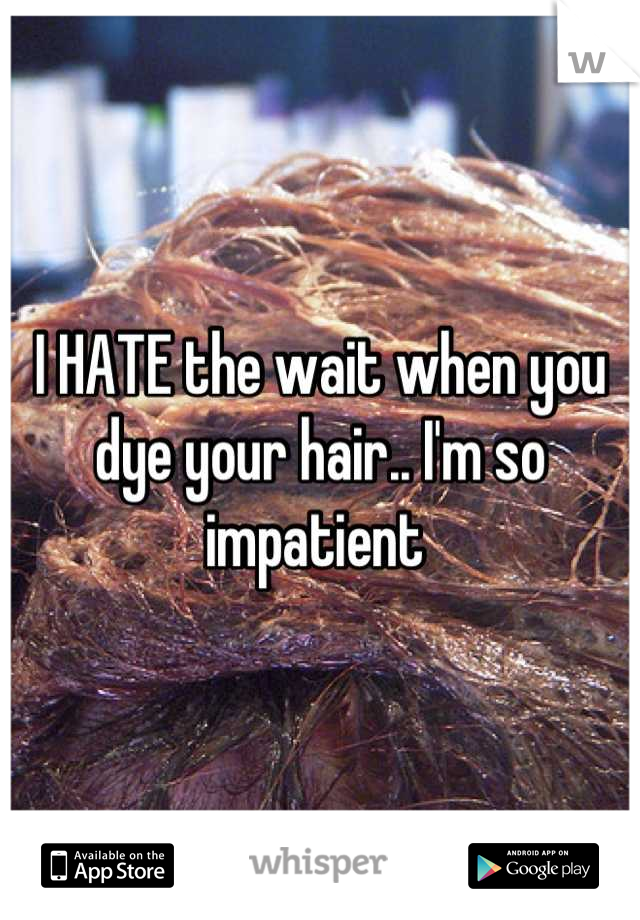 I HATE the wait when you dye your hair.. I'm so impatient