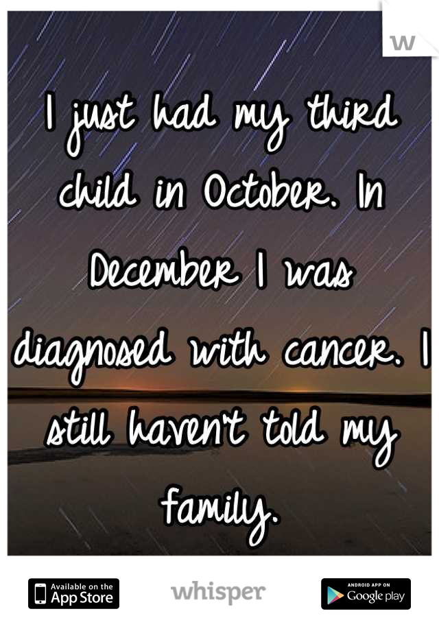 I just had my third child in October. In December I was diagnosed with cancer. I still haven't told my family.