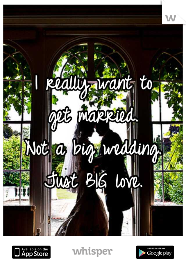 I really want to  get married. Not a big wedding.  Just BIG love.
