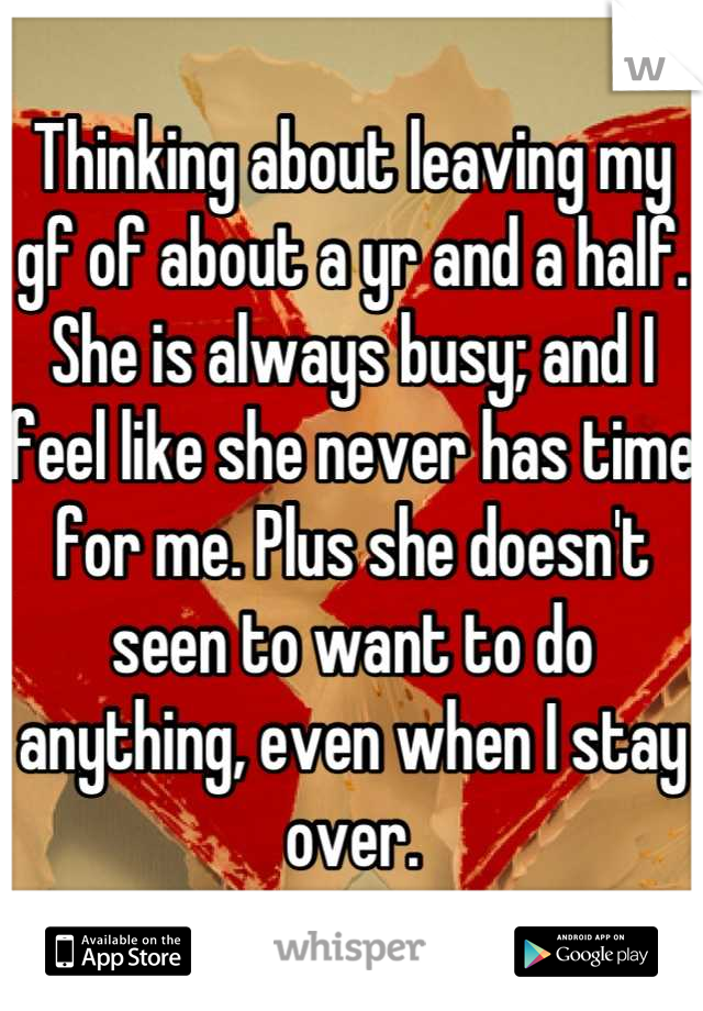 Thinking about leaving my gf of about a yr and a half. She is always busy; and I feel like she never has time for me. Plus she doesn't seen to want to do anything, even when I stay over.