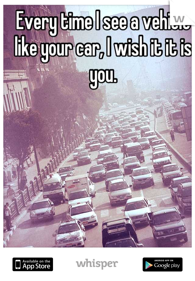 Every time I see a vehicle like your car, I wish it it is you.