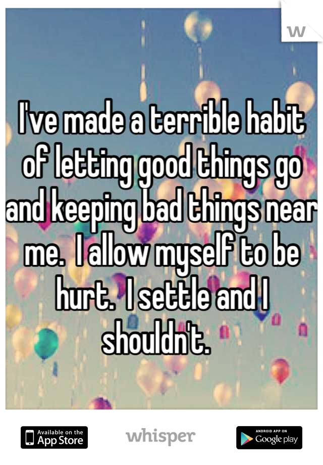 I've made a terrible habit of letting good things go and keeping bad things near me.  I allow myself to be hurt.  I settle and I shouldn't.