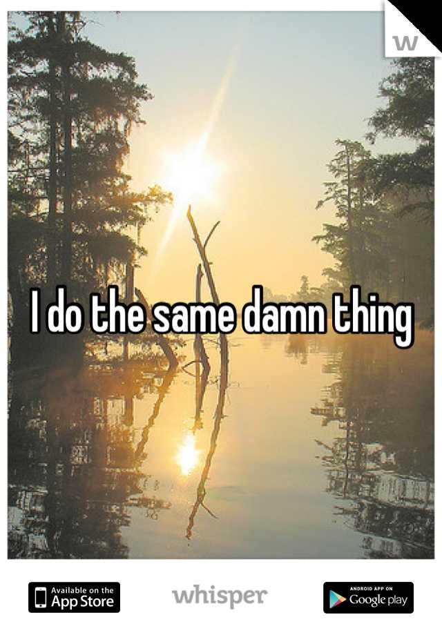 I do the same damn thing