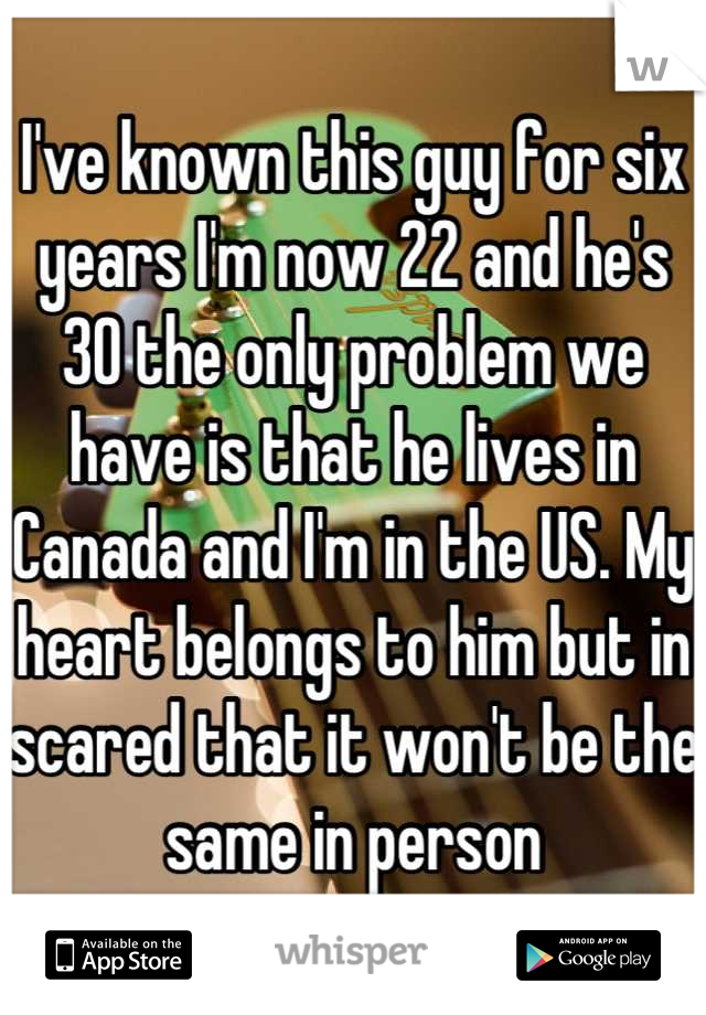 I've known this guy for six years I'm now 22 and he's 30 the only problem we have is that he lives in Canada and I'm in the US. My heart belongs to him but in scared that it won't be the same in person