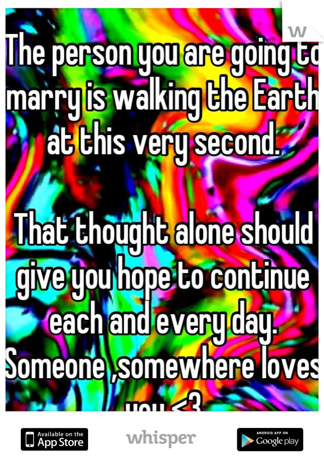 The person you are going to marry is walking the Earth at this very second.   That thought alone should give you hope to continue each and every day. Someone ,somewhere loves you <3