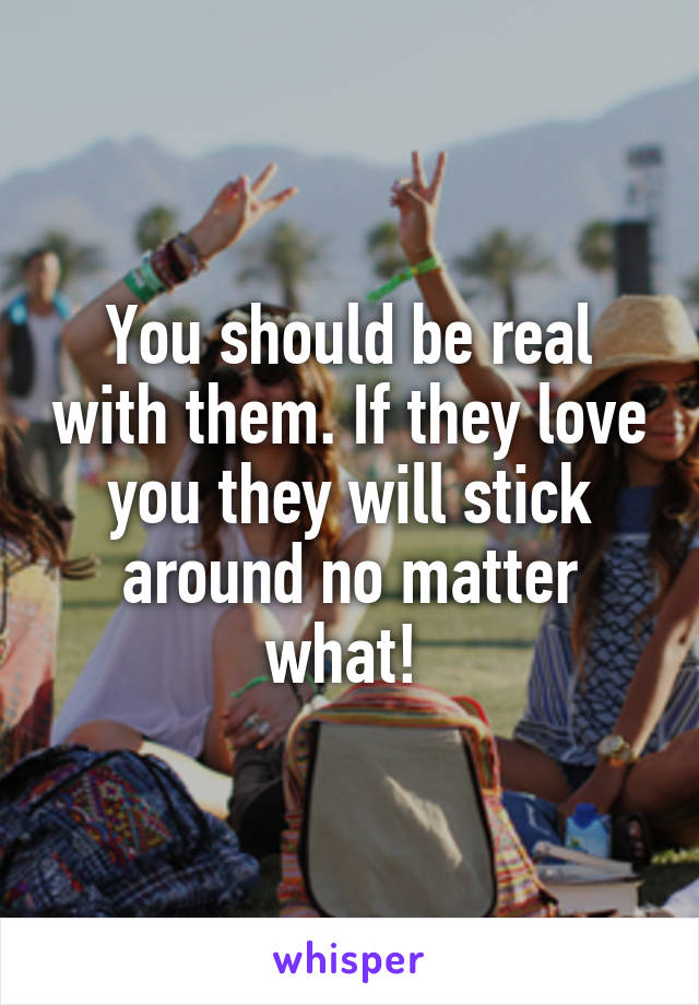 You should be real with them. If they love you they will stick around no matter what!