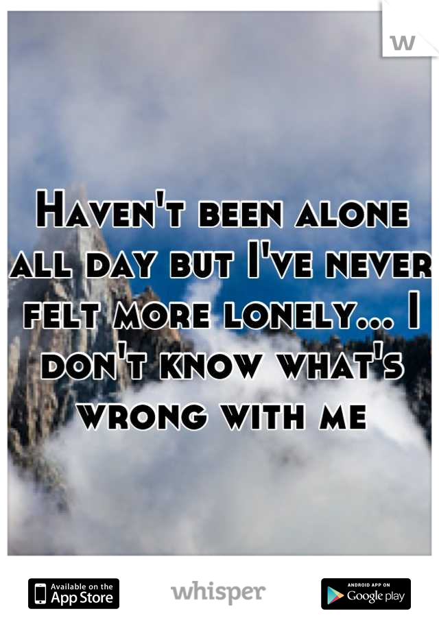 Haven't been alone all day but I've never felt more lonely... I don't know what's wrong with me