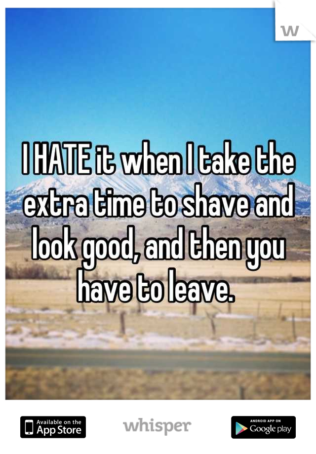 I HATE it when I take the extra time to shave and look good, and then you have to leave.