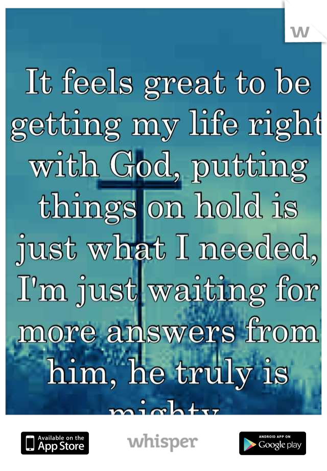 It feels great to be getting my life right with God, putting things on hold is just what I needed, I'm just waiting for more answers from him, he truly is mighty