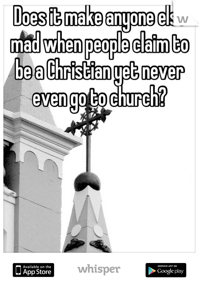 Does it make anyone else mad when people claim to be a Christian yet never  even go to church?