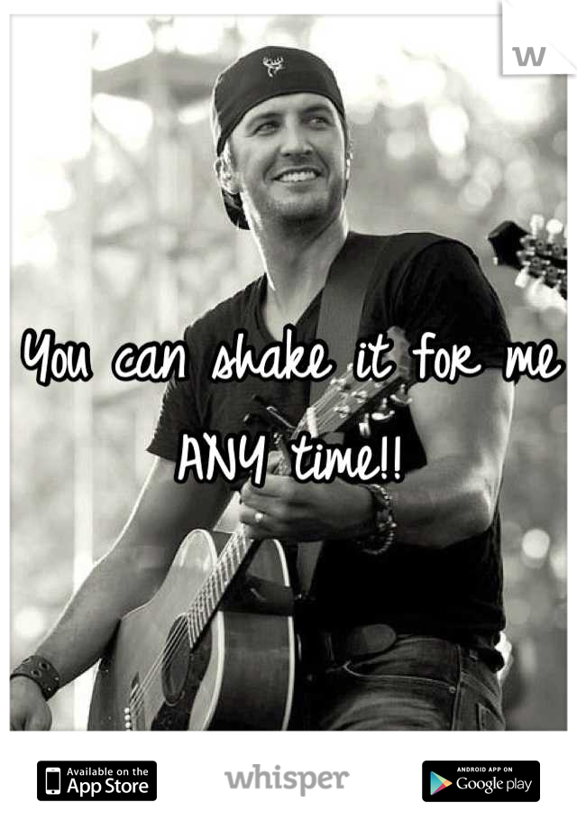 You can shake it for me ANY time!!