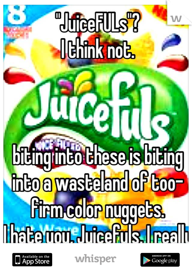 """""""JuiceFULs""""? I think not.    biting into these is biting into a wasteland of too-firm color nuggets. I hate you, Juicefuls. I really do."""