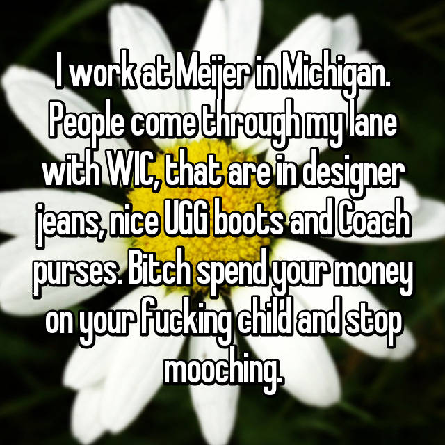 I work at Meijer in Michigan. People come through my lane with WIC, that are in designer jeans, nice UGG boots and Coach purses. Bitch spend your money on your fucking child and stop mooching.