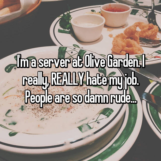 I'm a server at Olive Garden. I really, REALLY hate my job. People are so damn rude...