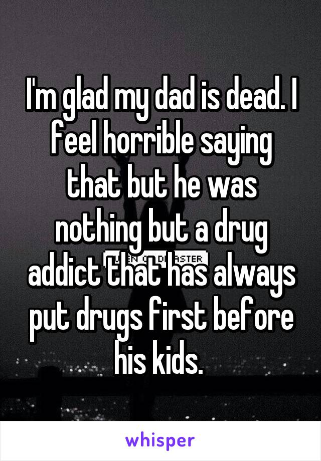 I'm glad my dad is dead. I feel horrible saying that but he was nothing but a drug addict that has always put drugs first before his kids.