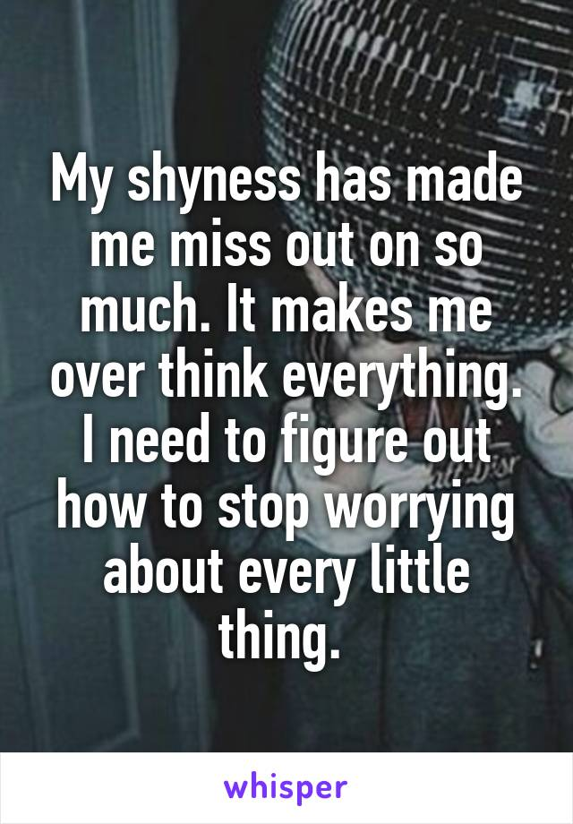 My shyness has made me miss out on so much. It makes me over think everything. I need to figure out how to stop worrying about every little thing.
